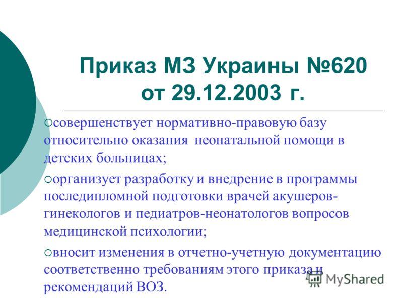 Приказ МЗ Украины 620 от 29.12.2003 г. совершенствует нормативно-правовую базу относительно оказания неонатальной помощи в детских больницах; организует разработку и внедрение в программы последипломной подготовки врачей акушеров- гинекологов и педиа
