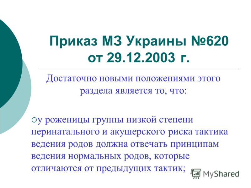 Приказ МЗ Украины 620 от 29.12.2003 г. Достаточно новыми положениями этого раздела является то, что: у роженицы группы низкой степени перинатального и акушерского риска тактика ведения родов должна отвечать принципам ведения нормальных родов, которые