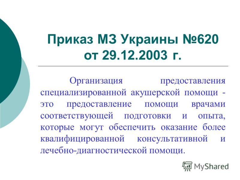 Приказ МЗ Украины 620 от 29.12.2003 г. Организация предоставления специализированной акушерской помощи - это предоставление помощи врачами соответствующей подготовки и опыта, которые могут обеспечить оказание более квалифицированной консультативной и