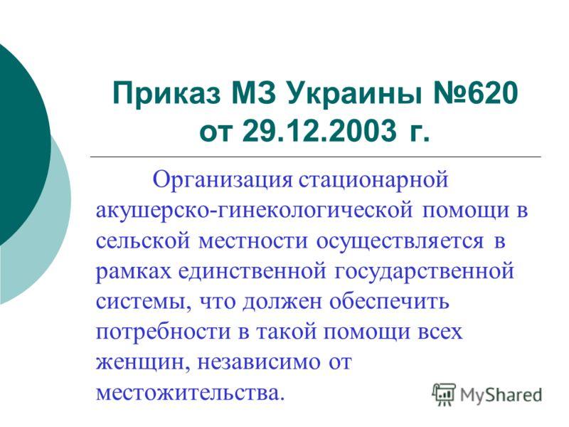 Приказ МЗ Украины 620 от 29.12.2003 г. Организация стационарной акушерско-гинекологической помощи в сельской местности осуществляется в рамках единственной государственной системы, что должен обеспечить потребности в такой помощи всех женщин, независ