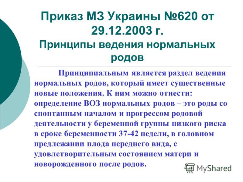 Приказ МЗ Украины 620 от 29.12.2003 г. Принципы ведения нормальных родов Принципиальным является раздел ведения нормальных родов, который имеет существенные новые положения. К ним можно отнести: определение ВОЗ нормальных родов – это роды со спонтанн