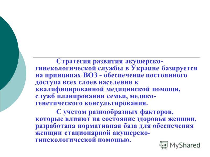 Стратегия развития акушерско- гинекологической службы в Украине базируется на принципах ВОЗ - обеспечение постоянного доступа всех слоев населения к квалифицированной медицинской помощи, служб планирования семьи, медико- генетического консультировани