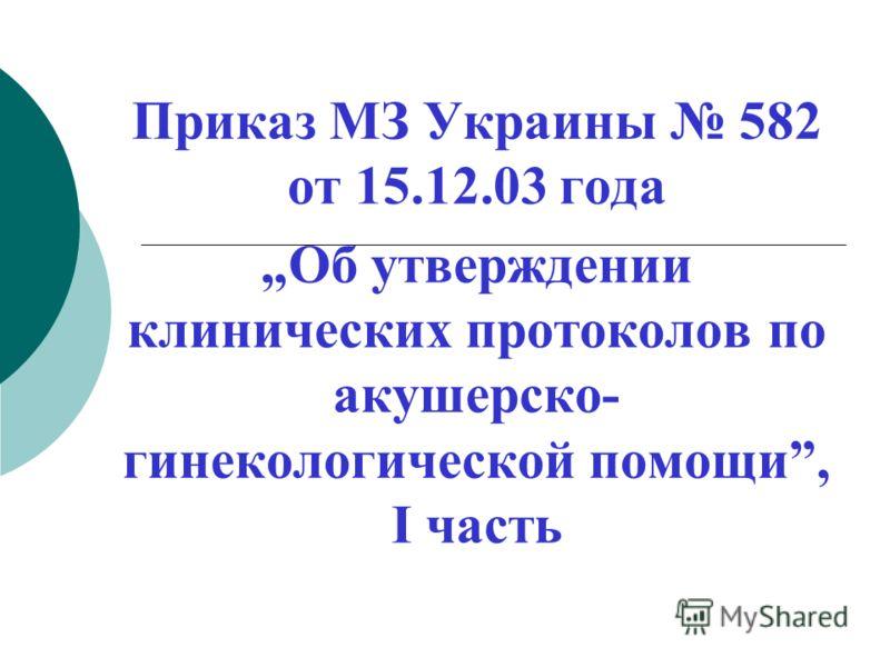 Приказ МЗ Украины 582 от 15.12.03 года Об утверждении клинических протоколов по акушерско- гинекологической помощи, I часть