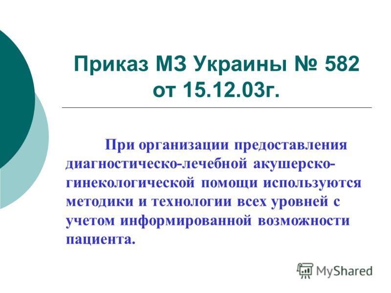 Приказ МЗ Украины 582 от 15.12.03г. При организации предоставления диагностическо-лечебной акушерско- гинекологической помощи используются методики и технологии всех уровней с учетом информированной возможности пациента.