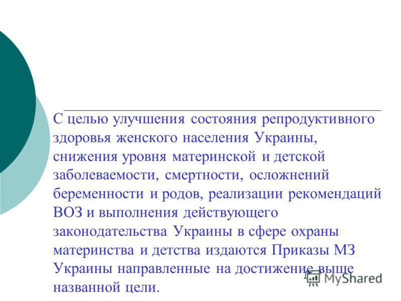 С целью улучшения состояния репродуктивного здоровья женского населения Украины, снижения уровня материнской и детской заболеваемости, смертности, осложнений беременности и родов, реализации рекомендаций ВОЗ и выполнения действующего законодательства