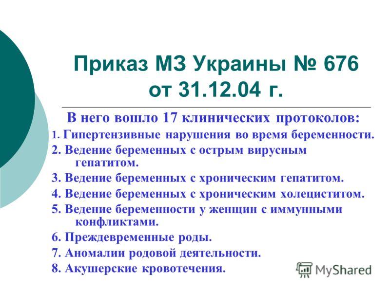 Приказ МЗ Украины 676 от 31.12.04 г. В него вошло 17 клинических протоколов: 1. Гипертензивные нарушения во время беременности. 2. Ведение беременных с острым вирусным гепатитом. 3. Ведение беременных с хроническим гепатитом. 4. Ведение беременных с