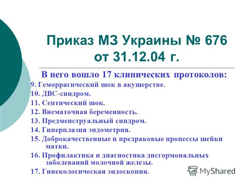 Приказ МЗ Украины 676 от 31.12.04 г. В него вошло 17 клинических протоколов: 9. Геморрагический шок в акушерстве. 10. ДВС-синдром. 11. Септический шок. 12. Внематочная беременность. 13. Предменструальный синдром. 14. Гиперплазия эндометрия. 15. Добро