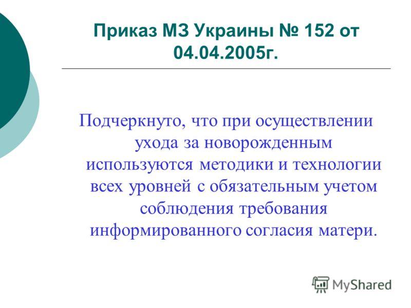 Приказ МЗ Украины 152 от 04.04.2005г. Подчеркнуто, что при осуществлении ухода за новорожденным используются методики и технологии всех уровней с обязательным учетом соблюдения требования информированного согласия матери.
