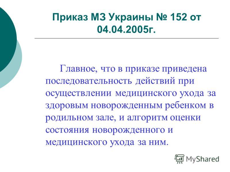 Приказ МЗ Украины 152 от 04.04.2005г. Главное, что в приказе приведена последовательность действий при осуществлении медицинского ухода за здоровым новорожденным ребенком в родильном зале, и алгоритм оценки состояния новорожденного и медицинского ухо