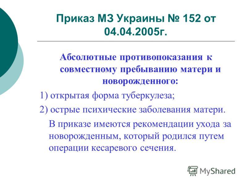 Приказ МЗ Украины 152 от 04.04.2005г. Абсолютные противопоказания к совместному пребыванию матери и новорожденного: 1) открытая форма туберкулеза; 2) острые психические заболевания матери. В приказе имеются рекомендации ухода за новорожденным, которы