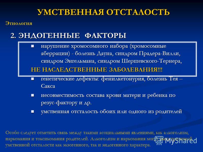 2. ЭНДОГЕННЫЕ ФАКТОРЫ нарушение хромосомного набора (хромосомные аберрации) - болезнь Дауна, синдром Прадера-Вилли, синдром Энгельмана, синдром Шершевского-Тернера, нарушение хромосомного набора (хромосомные аберрации) - болезнь Дауна, синдром Прадер