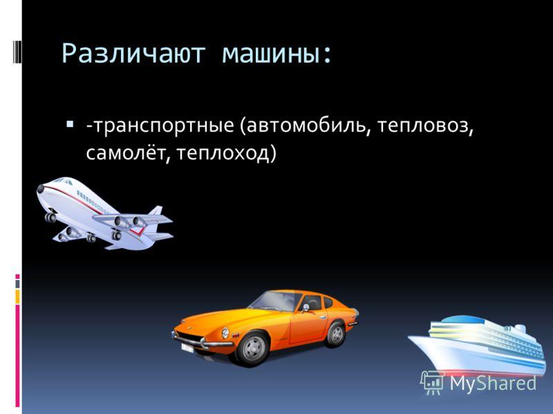 Различают машины: -транспортные (автомобиль, тепловоз, самолёт, теплоход)