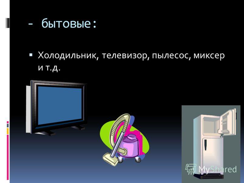 - бытовые: Холодильник, телевизор, пылесос, миксер и т.д.