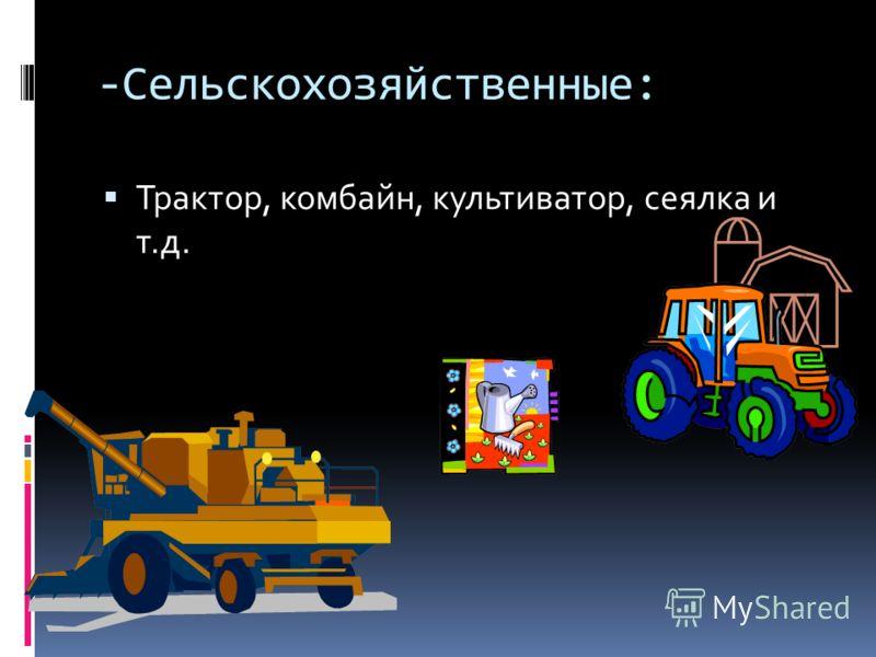 -Сельскохозяйственные: Трактор, комбайн, культиватор, сеялка и т.д.
