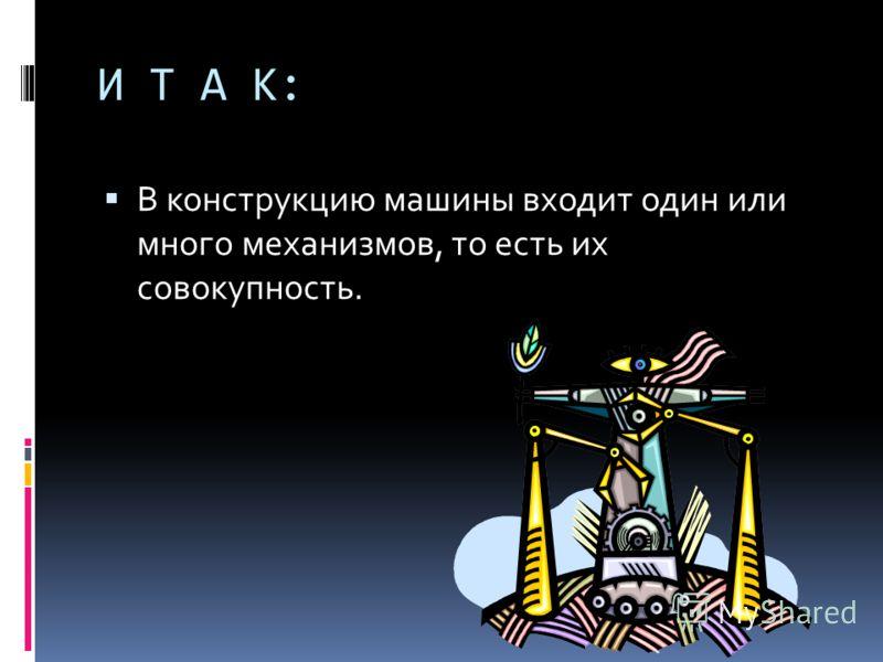 И Т А К: В конструкцию машины входит один или много механизмов, то есть их совокупность.