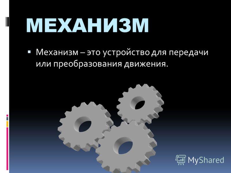 МЕХАНИЗМ Механизм – это устройство для передачи или преобразования движения.