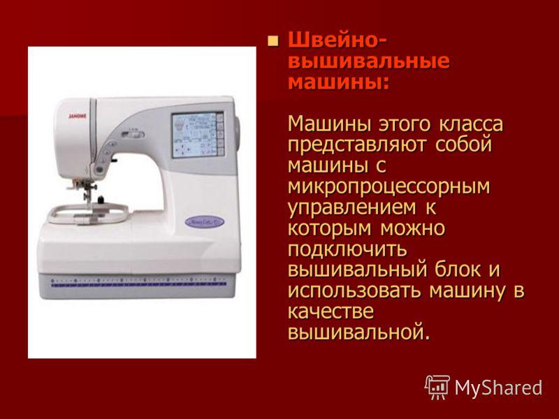 Швейно- вышивальные машины: Машины этого класса представляют собой машины с микропроцессорным управлением к которым можно подключить вышивальный блок и использовать машину в качестве вышивальной. Швейно- вышивальные машины: Машины этого класса предст