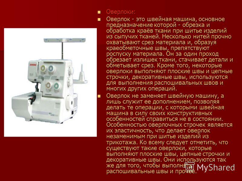 Оверлоки: Оверлоки: Оверлок - это швейная машина, основное предназначение которой - обрезка и обработка краёв ткани при шитье изделий из сыпучих тканей. Несколько нитей прочно охватывают срез материала и, образуя краеобметочные швы, препятствуют росп
