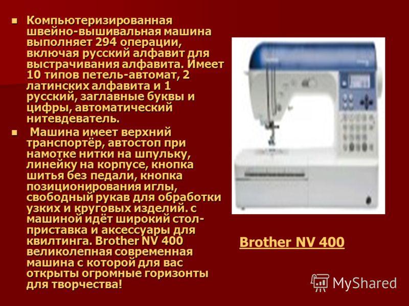 Компьютеризированная швейно-вышивальная машина выполняет 294 операции, включая русский алфавит для выстрачивания алфавита. Имеет 10 типов петель-автомат, 2 латинских алфавита и 1 русский, заглавные буквы и цифры, автоматический нитевдеватель. Компьют
