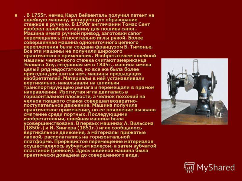 . В 1755г. немец Карл Вейзенталь получил патент на швейную машину, копирующую образование стежков в ручную. В 1790г англичанин Томас Сент изобрел швейную машину для пошива сапог. Машина имела ручной привод, заготовки сапог перемещались относительно и