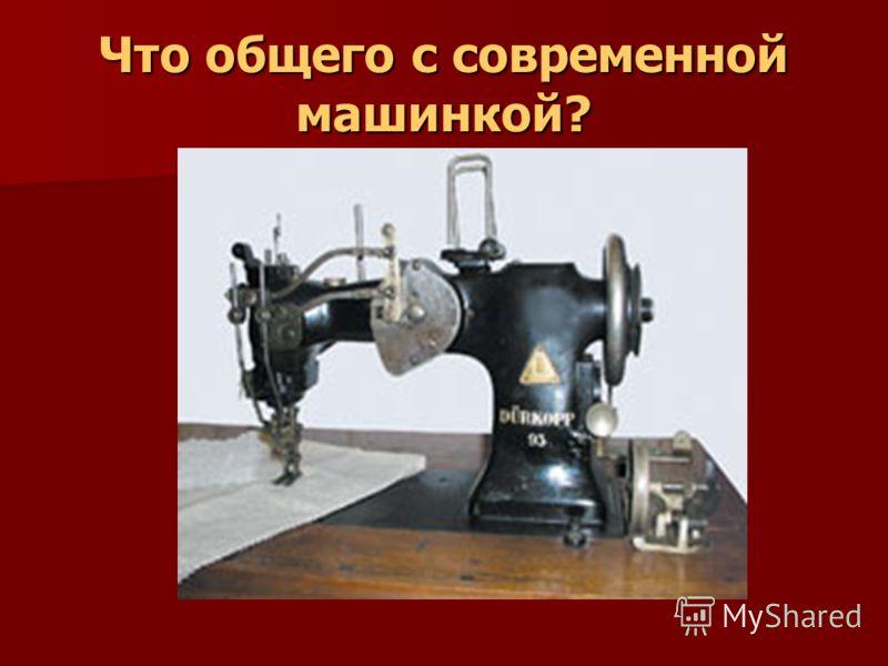 Что общего с современной машинкой?