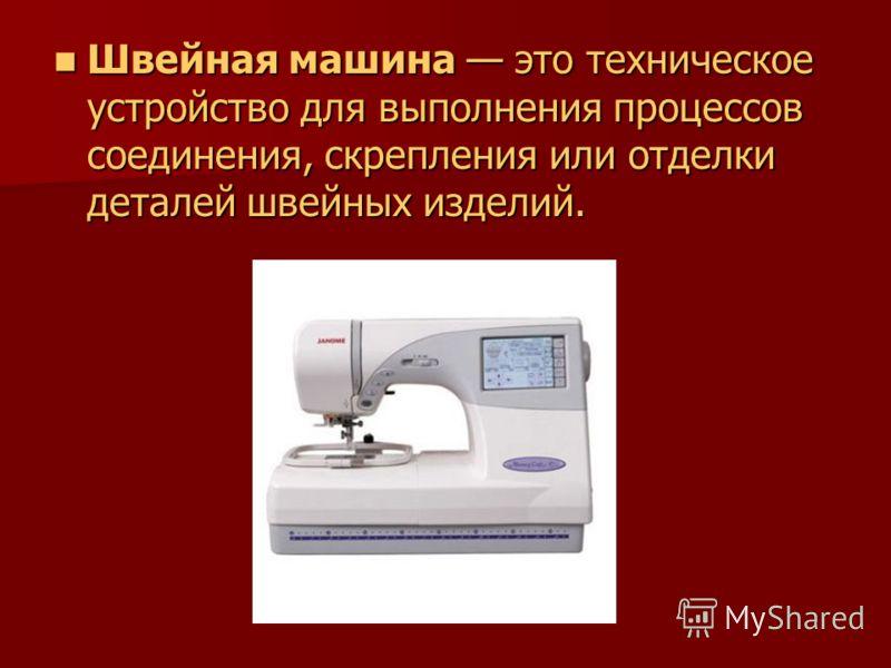 Швейная машина это техническое устройство для выполнения процессов соединения, скрепления или отделки деталей швейных изделий. Швейная машина это техническое устройство для выполнения процессов соединения, скрепления или отделки деталей швейных издел