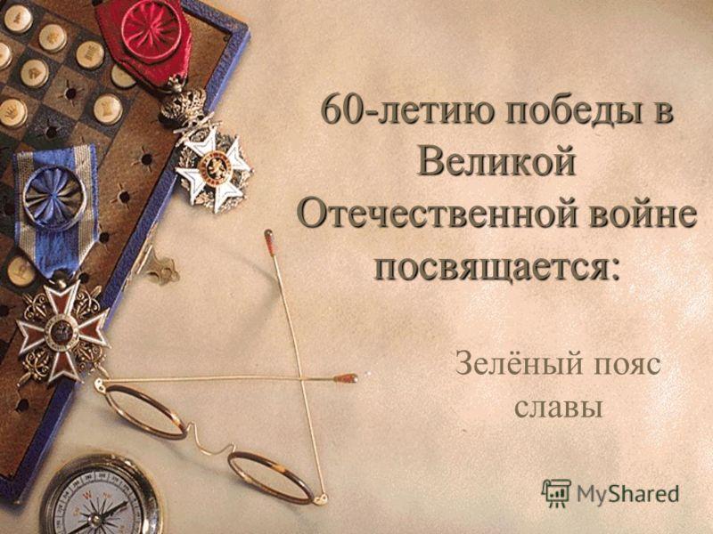 60-летию победы в Великой Отечественной войне посвящается: Зелёный пояс славы