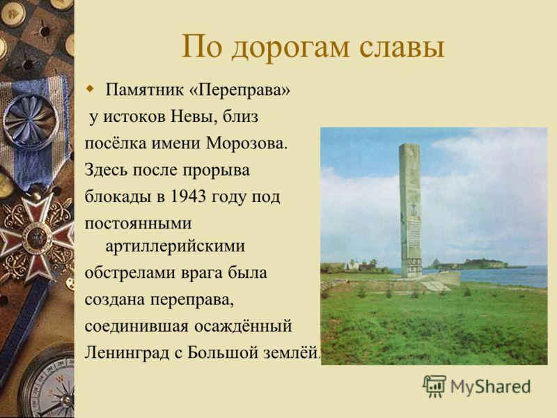 По дорогам славы Памятник «Переправа» у истоков Невы, близ посёлка имени Морозова. Здесь после прорыва блокады в 1943 году под постоянными артиллерийскими обстрелами врага была создана переправа, соединившая осаждённый Ленинград с Большой землёй.