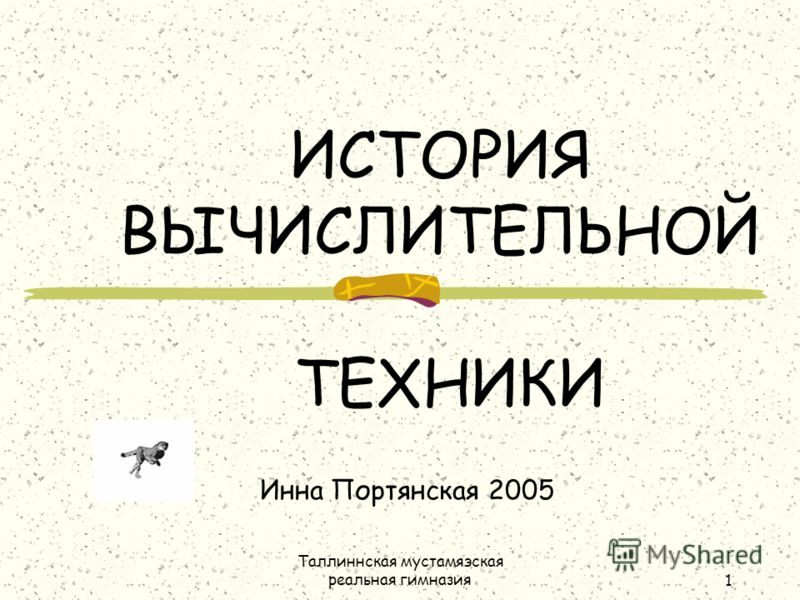 Таллиннская мустамяэская реальная гимназия1 ИСТОРИЯ ВЫЧИСЛИТЕЛЬНОЙ ТЕХНИКИ Инна Портянская 2005
