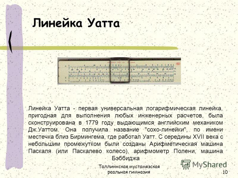 Таллиннская мустамяэская реальная гимназия10 Линейка Уатта - первая универсальная логарифмическая линейка, пригодная для выполнения любых инженерных расчетов, была сконструирована в 1779 году выдающимся английским механиком Дж.Уаттом. Она получила на
