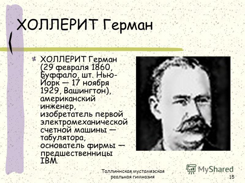Таллиннская мустамяэская реальная гимназия15 ХОЛЛЕРИТ Герман ХОЛЛЕРИТ Герман (29 февраля 1860, Буффало, шт. Нью- Йорк 17 ноября 1929, Вашингтон), американский инженер, изобретатель первой электромеханической счетной машины табулятора, основатель фирм