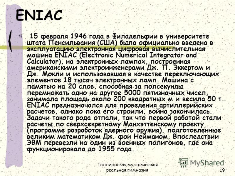Таллиннская мустамяэская реальная гимназия19 ENIAC 15 февраля 1946 года в Филадельфии в университете штата Пенсильвания (США) была официально введена в эксплуатацию электронная цифровая вычислительная машина ENIAC (Electronic Numerical Integrator and