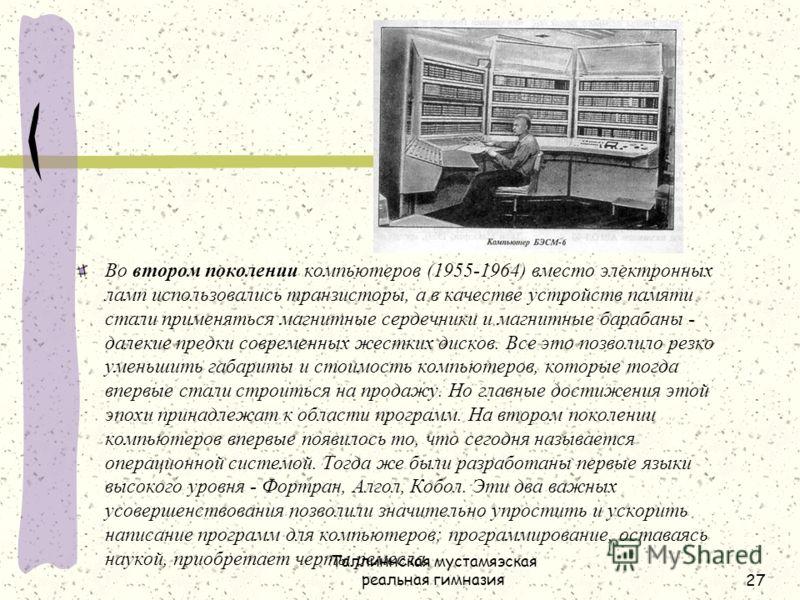 Таллиннская мустамяэская реальная гимназия27 Во втором поколении компьютеров (1955-1964) вместо электронных ламп использовались транзисторы, а в качестве устройств памяти стали применяться магнитные сердечники и магнитные барабаны - далекие предки со