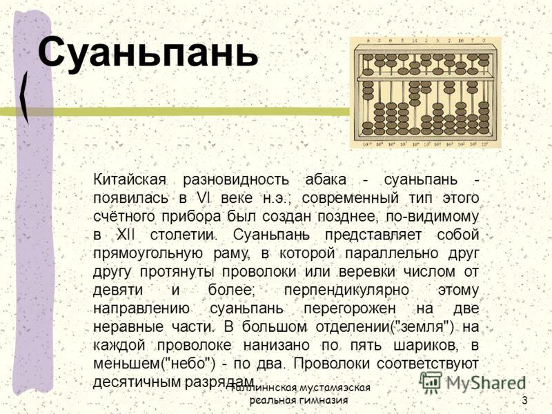 Таллиннская мустамяэская реальная гимназия3 Суаньпань Китайская разновидность абака - суаньпань - появилась в VI веке н.э.; современный тип этого счётного прибора был создан позднее, по-видимому в XII столетии. Суаньпань представляет собой прямоуголь