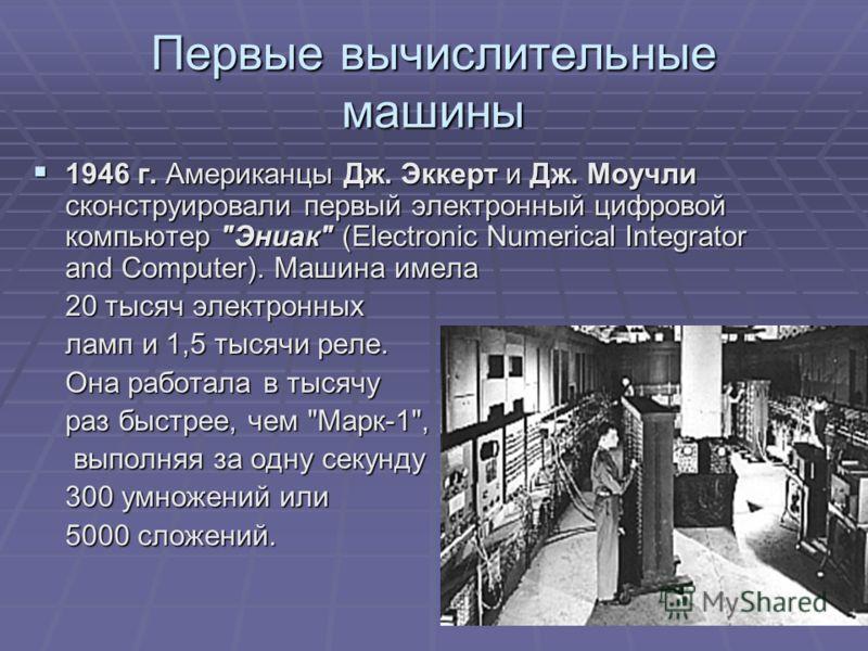 Первые вычислительные машины 1946 г. Американцы Дж. Эккерт и Дж. Моучли сконструировали первый электронный цифровой компьютер