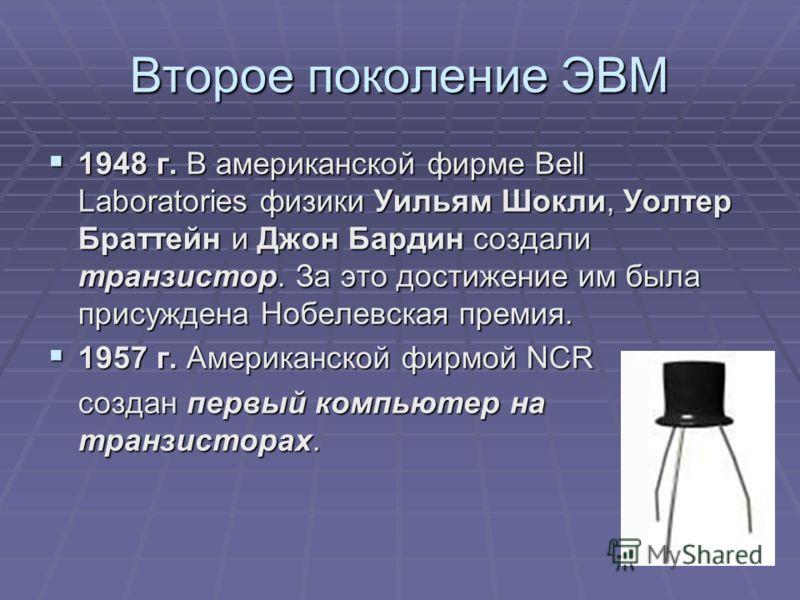Второе поколение ЭВМ 1948 г. В американской фирме Bell Laboratories физики Уильям Шокли, Уолтер Браттейн и Джон Бардин создали транзистор. За это достижение им была присуждена Нобелевская премия. 1948 г. В американской фирме Bell Laboratories физики