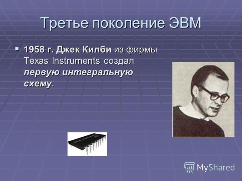 Третье поколение ЭВМ 1958 г. Джек Килби из фирмы Texas Instruments создал первую интегральную схему. 1958 г. Джек Килби из фирмы Texas Instruments создал первую интегральную схему.