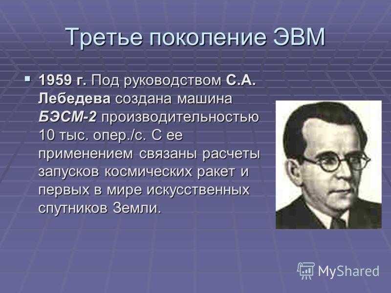 Третье поколение ЭВМ 1959 г. Под руководством С.А. Лебедева создана машина БЭСМ-2 производительностью 10 тыс. опер./с. С ее применением связаны расчеты запусков космических ракет и первых в мире искусственных спутников Земли. 1959 г. Под руководством