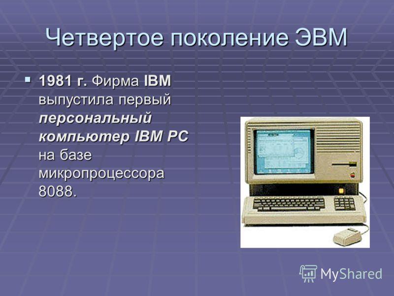 Четвертое поколение ЭВМ 1981 г. Фирма IBM выпустила первый персональный компьютер IBM PC на базе микропроцессора 8088. 1981 г. Фирма IBM выпустила первый персональный компьютер IBM PC на базе микропроцессора 8088.