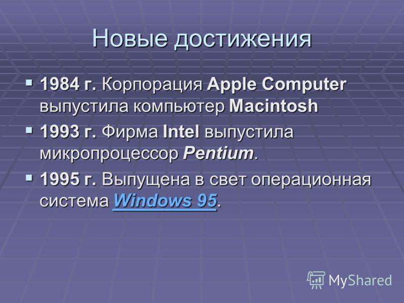 Новые достижения 1984 г. Корпорация Apple Computer выпустила компьютер Macintosh 1984 г. Корпорация Apple Computer выпустила компьютер Macintosh 1993 г. Фирма Intel выпустила микропроцессор Pentium. 1993 г. Фирма Intel выпустила микропроцессор Pentiu