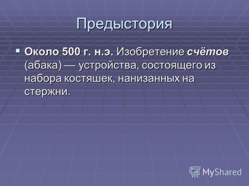 Предыстория Около 500 г. н.э. Изобретение счётов (абака) устройства, состоящего из набора костяшек, нанизанных на стержни. Около 500 г. н.э. Изобретение счётов (абака) устройства, состоящего из набора костяшек, нанизанных на стержни.