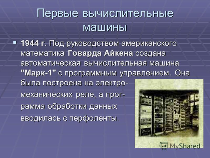 Первые вычислительные машины 1944 г. Под руководством американского математика Говарда Айкена создана автоматическая вычислительная машина