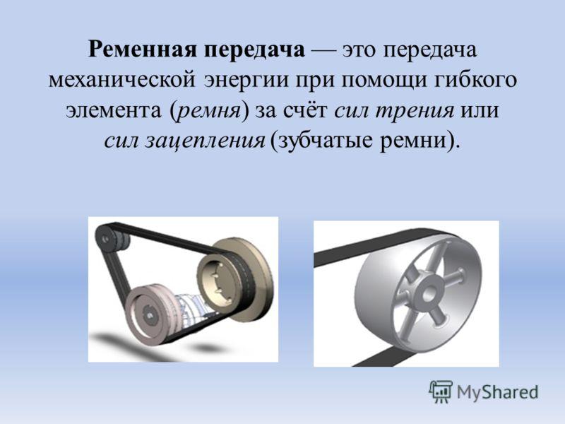 Ременная передача это передача механической энергии при помощи гибкого элемента (ремня) за счёт сил трения или сил зацепления (зубчатые ремни).