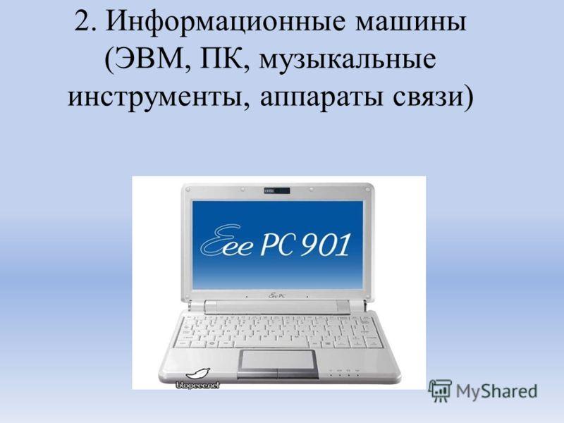 2. Информационные машины (ЭВМ, ПК, музыкальные инструменты, аппараты связи)