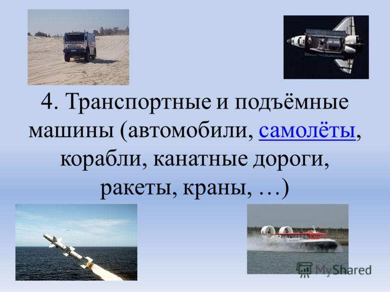 4. Транспортные и подъёмные машины (автомобили, самолёты, корабли, канатные дороги, ракеты, краны, …)самолёты