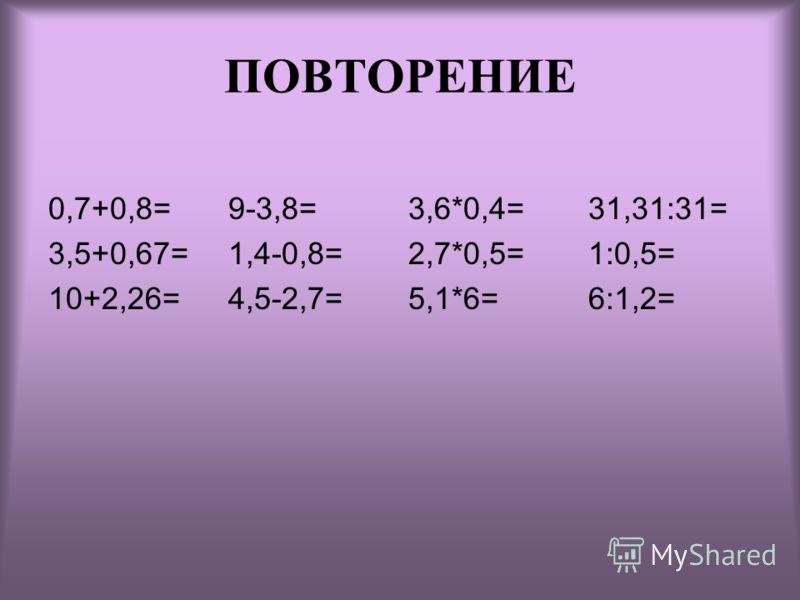 ПОВТОРЕНИЕ 0,7+0,8= 3,5+0,67= 10+2,26= 9-3,8= 1,4-0,8= 4,5-2,7= 3,6*0,4= 2,7*0,5= 5,1*6= 31,31:31= 1:0,5= 6:1,2=
