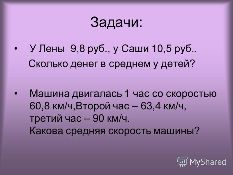 Задачи: У Лены 9,8 руб., у Саши 10,5 руб.. Сколько денег в среднем у детей? Машина двигалась 1 час со скоростью 60,8 км/ч,Второй час – 63,4 км/ч, третий час – 90 км/ч. Какова средняя скорость машины?