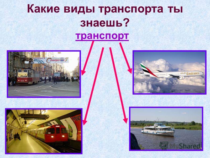 Какие виды транспорта ты знаешь? транспорт
