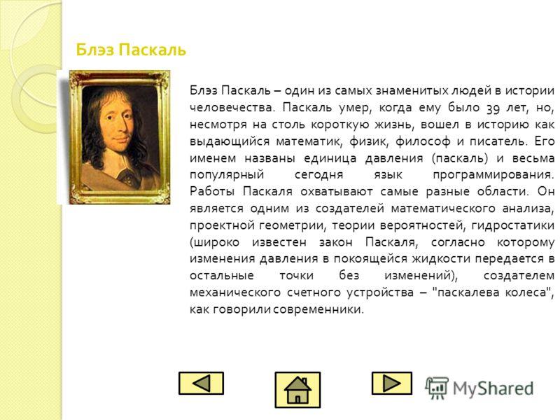 Блэз Паскаль – один из самых знаменитых людей в истории человечества. Паскаль умер, когда ему было 39 лет, но, несмотря на столь короткую жизнь, вошел в историю как выдающийся математик, физик, философ и писатель. Его именем названы единица давления