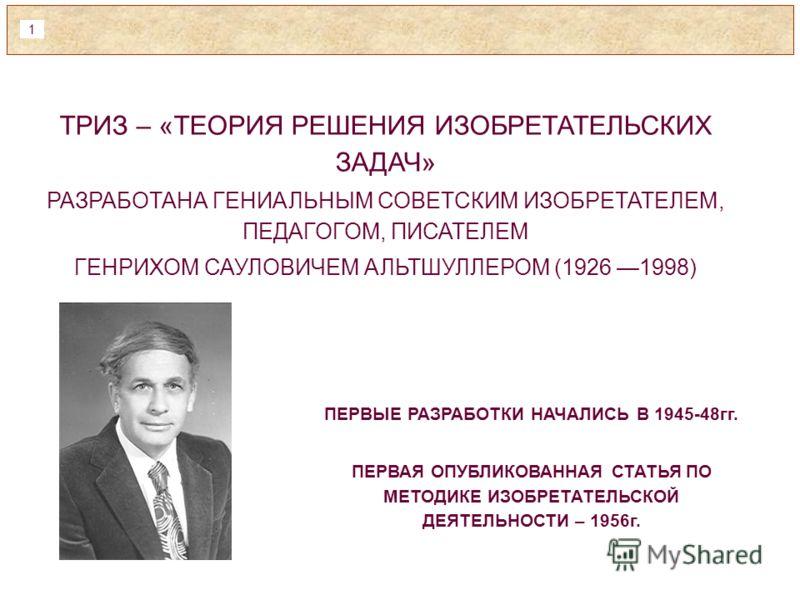 1 ТРИЗ – «ТЕОРИЯ РЕШЕНИЯ ИЗОБРЕТАТЕЛЬСКИХ ЗАДАЧ» РАЗРАБОТАНА ГЕНИАЛЬНЫМ СОВЕТСКИМ ИЗОБРЕТАТЕЛЕМ, ПЕДАГОГОМ, ПИСАТЕЛЕМ ГЕНРИХОМ САУЛОВИЧЕМ АЛЬТШУЛЛЕРОМ (1926 1998) ПЕРВЫЕ РАЗРАБОТКИ НАЧАЛИСЬ В 1945-48гг. ПЕРВАЯ ОПУБЛИКОВАННАЯ СТАТЬЯ ПО МЕТОДИКЕ ИЗОБРЕ